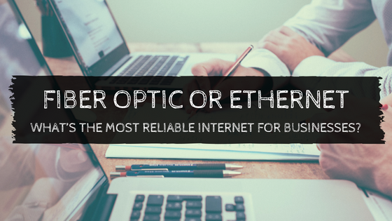 Fiber Optic or Ethernet: What's the Most Reliable Internet for Businesses?